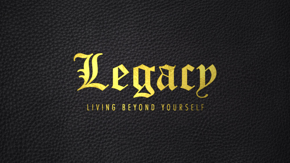 Legacy: Living Beyond Yourself